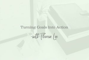 Turning Goals Into Action - www.Theresaloe.com