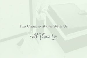 SS 33 The Change Starts With Us - www.TheresaLoe.com