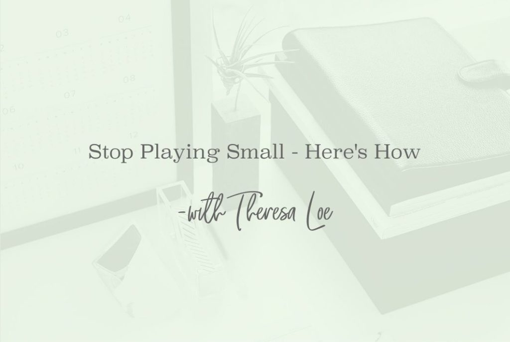 SS 39 Stop Playing Small - www.Theresaloe.com