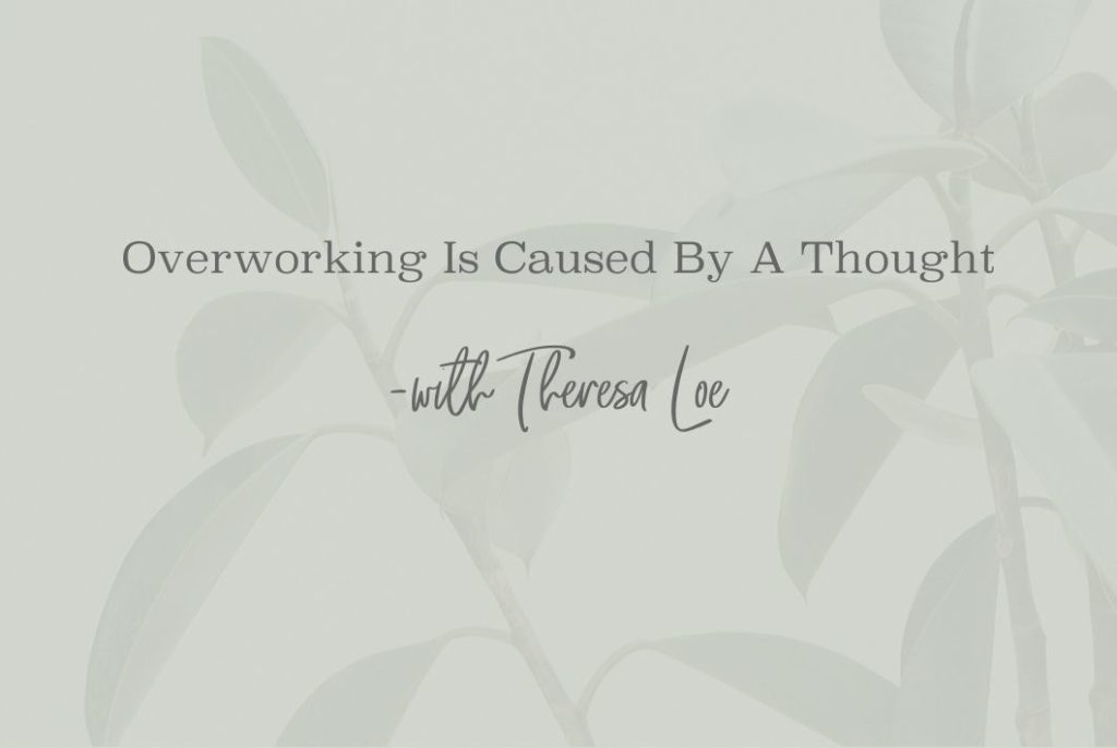 SS 43 Overworking Is Caused By A Thought - www.TheresaLoe.com