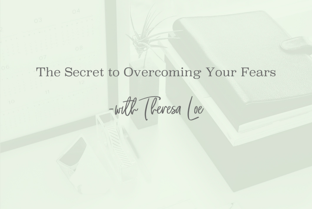 SS 45 The Secret to Overcoming Your Fear - www.TheresaLoe.com