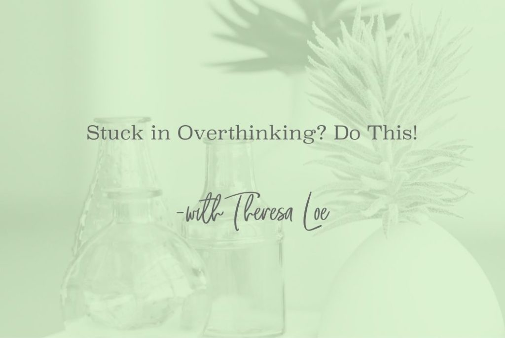 SS 47 Stuck in Overthinking Do This! - www.TheresaLoe.com