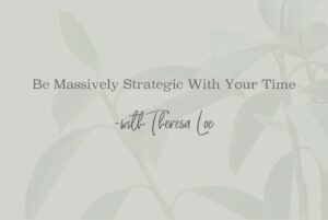 SS 49 Be Massively Strategic With Your Time - www.TheresaLoe.com