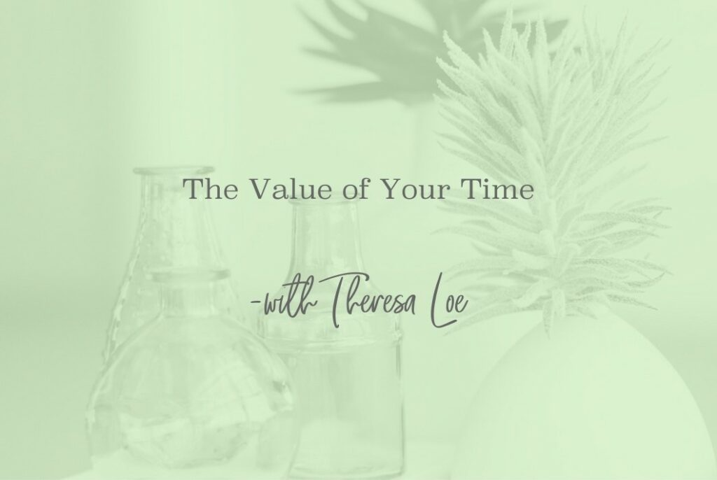 SS 50 The Value of Your Time - www.TheresaLoe.com