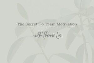 SS 52 The Secret To Team Motivation - www.TheresaLoe.com