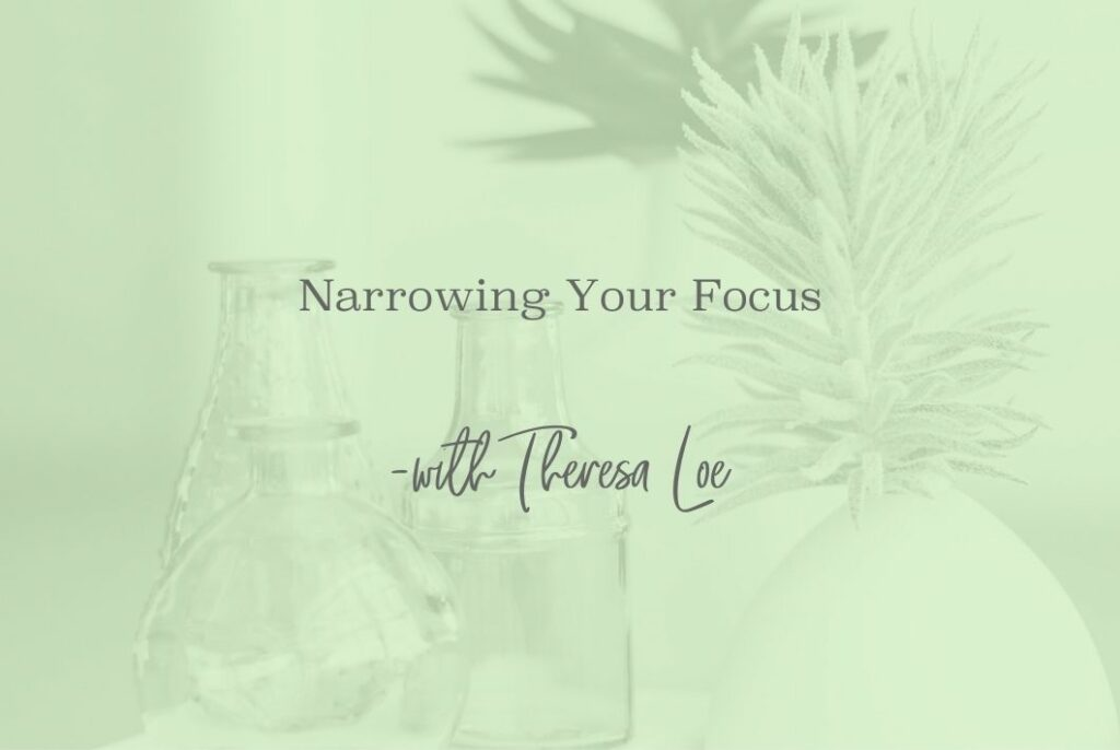 SS 53 Narrowing Your Focus - www.TheresaLoe.com