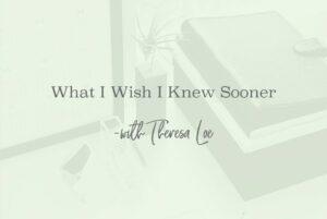 SS 54 What I Wish I Knew Sooner - www.TheresaLoe.com