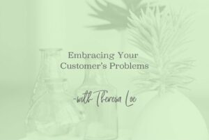 SS 56 Embracing Your Customer's Problems- www.TheresaLoe.com