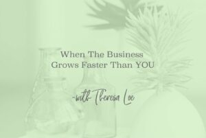 SS 65 When The Business Grows Faster Than YOU - www.TheresaLoe.com