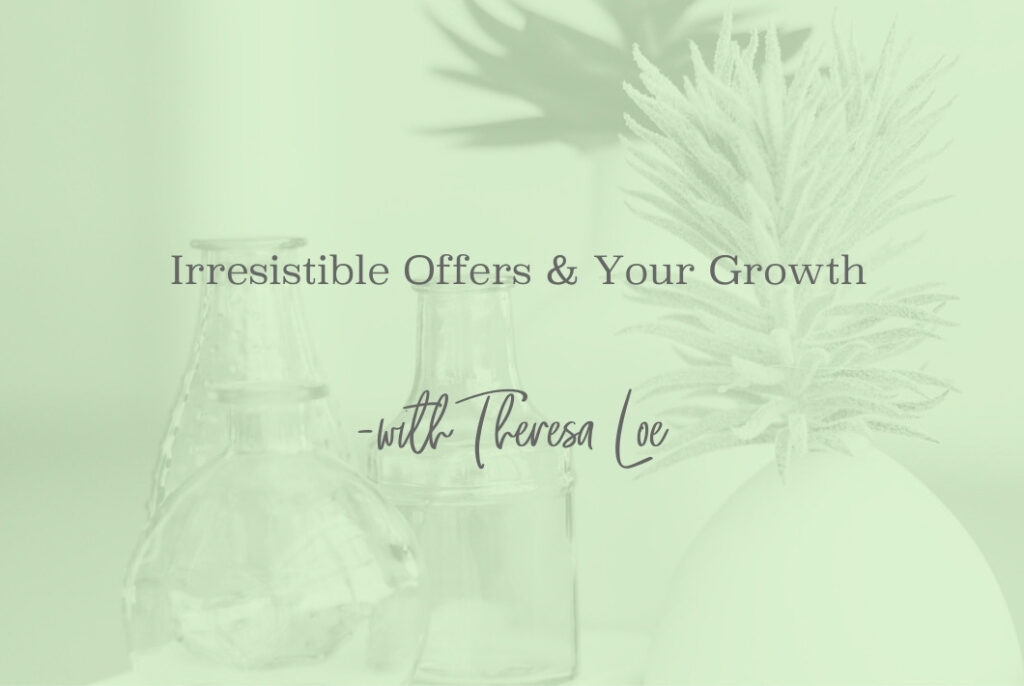 SS 68 Irresistible Offers & Your Growth - www.TheresaLoe.com