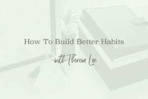 SS 72 How To Build Better Habits - www.TheresaLoe.com