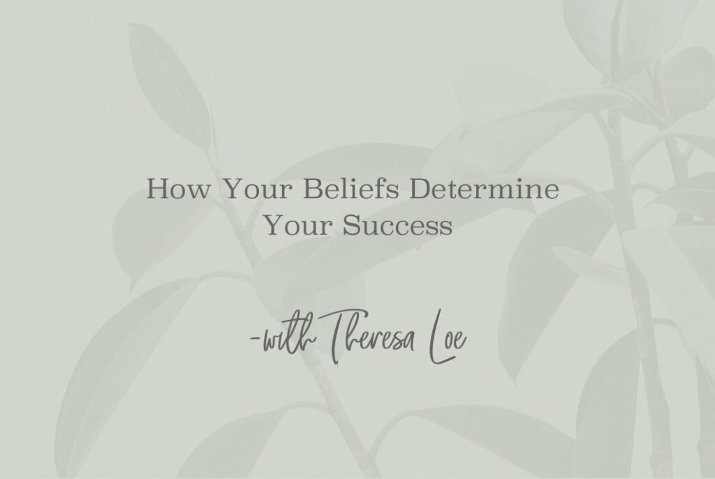 SS 73 How Your Beliefs Determine Your Success - www.TheresaLoe.com