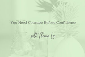 SS 77 You Need Courage Before Confidence - www.TheresaLoe.com