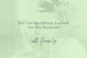 SS 80 Are You Sacrificing Yourself For The Business - www.TheresaLoe.com