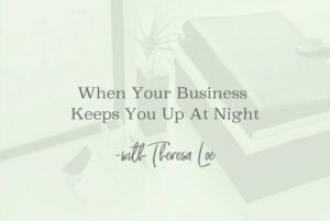 SS 84 When Your Business Keeps You Up At Night - www.TheresaLoe.com