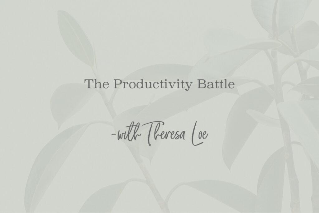 SS 85 The Productivity Battle - www.TheresaLoe.com