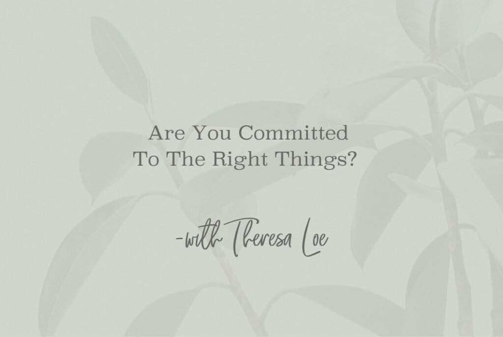 SS 94 Are You Committed To The Right Things - www.TheresaLoe.com