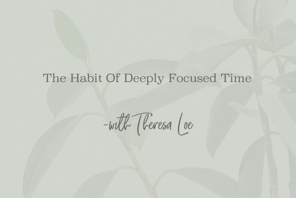 SS 97 The Habit Of Deeply Focused Time - www.TheresaLoe.com
