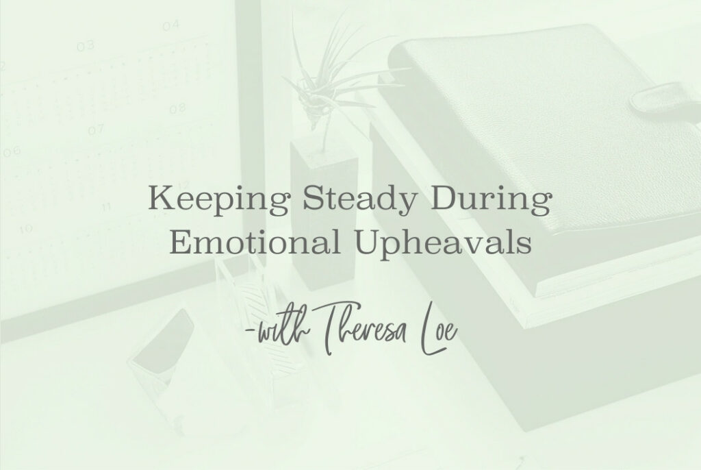 SS 114 Keeping Steady During Emotional Upheavals- www.TheresaLoe.com