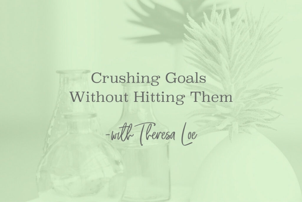 SS 119 Crushing Goals Without Hitting Them - www.TheresaLoe.com