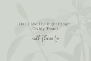 SS 121 Do I Have The Right Person On My Team - www.TheresaLoe.com